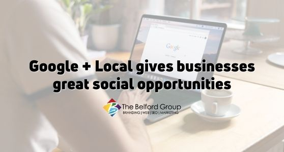 Google + Local gives businesses great social opportunities
